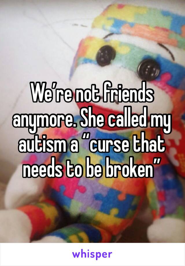 "We're not friends anymore. She called my autism a ""curse that needs to be broken"""