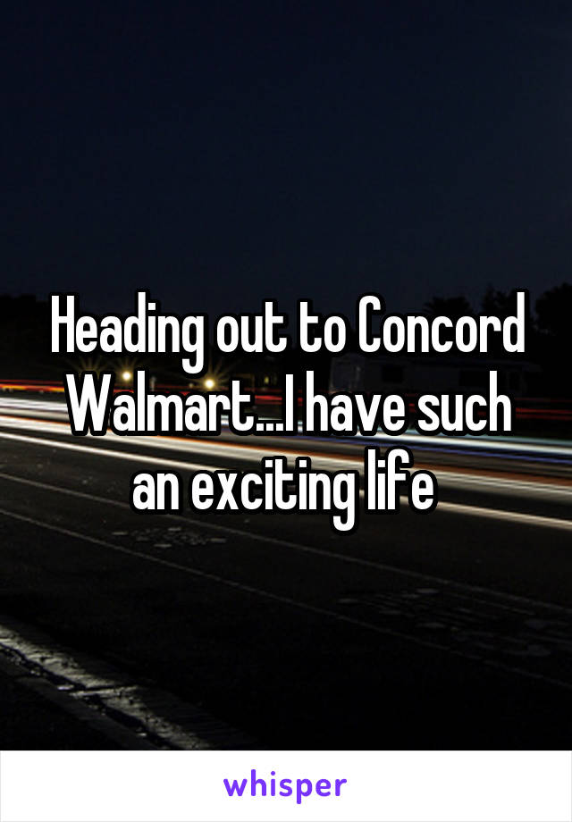 Heading out to Concord Walmart...I have such an exciting life