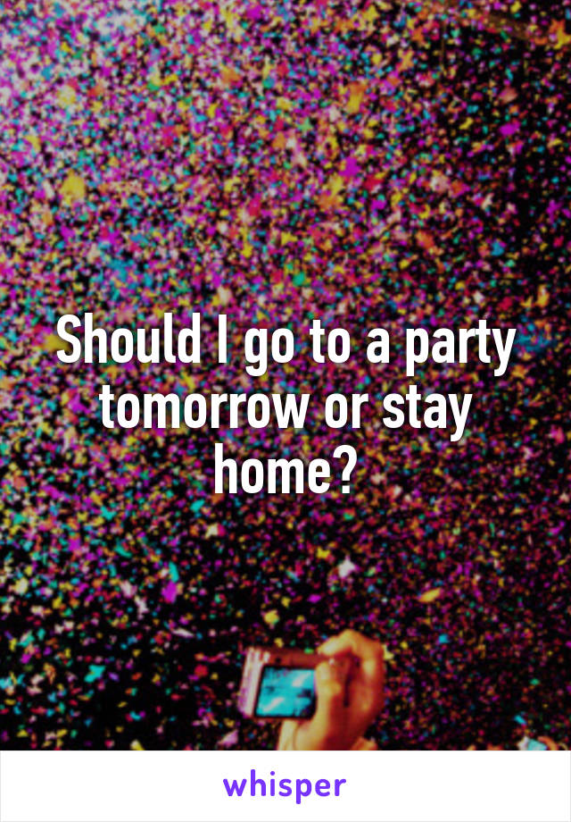 Should I go to a party tomorrow or stay home?