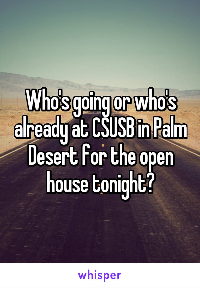 Who's going or who's already at CSUSB in Palm Desert for the open house tonight?