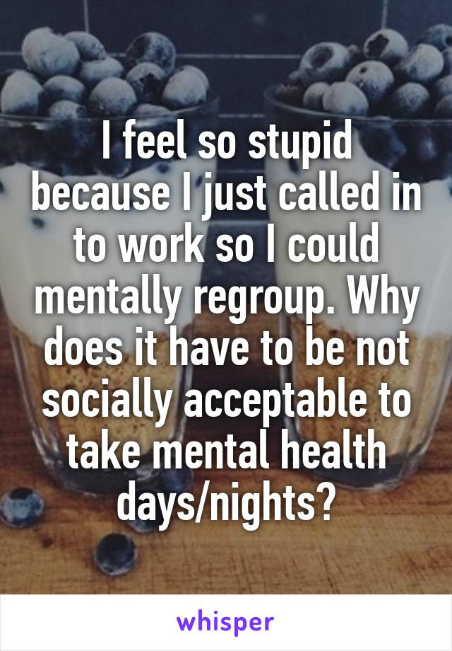 I feel so stupid because I just called in to work so I could mentally regroup. Why does it have to be not socially acceptable to take mental health days/nights?