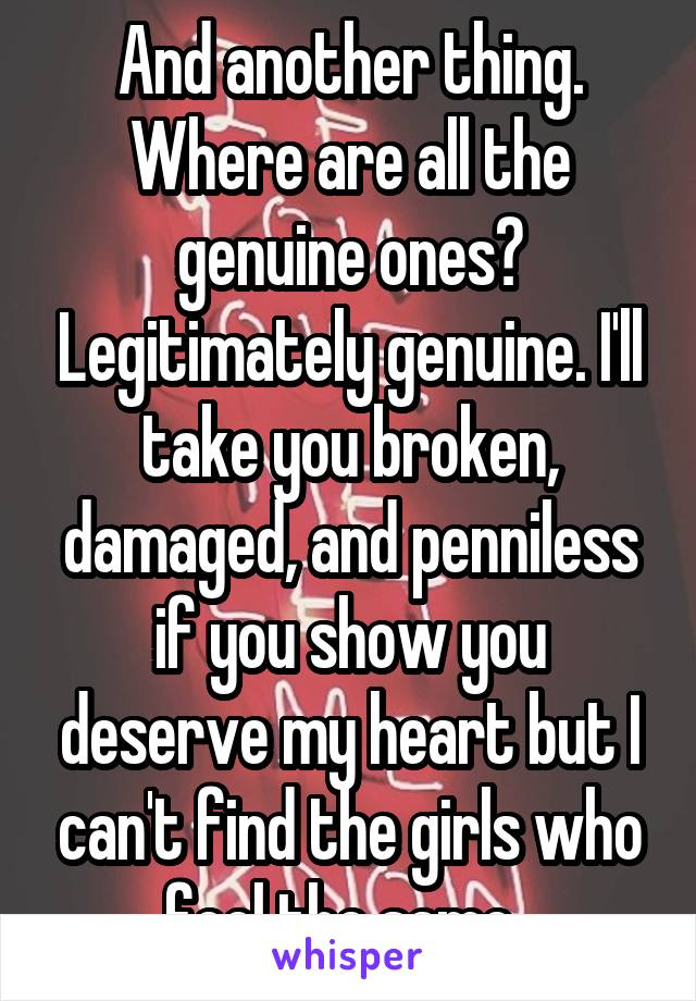 And another thing. Where are all the genuine ones? Legitimately genuine. I'll take you broken, damaged, and penniless if you show you deserve my heart but I can't find the girls who feel the same.
