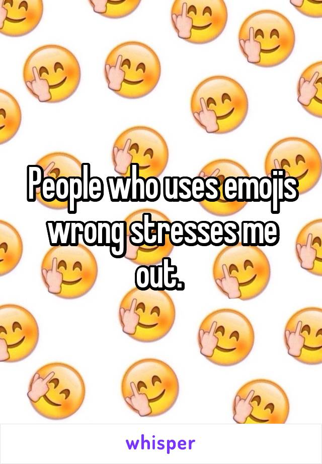 People who uses emojis wrong stresses me out.