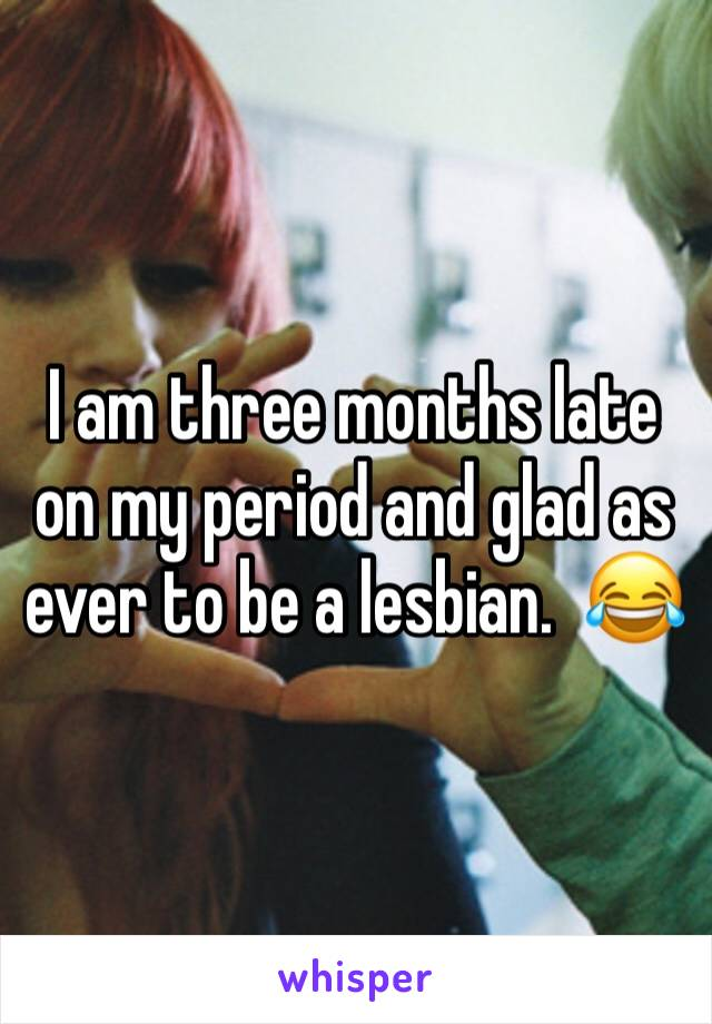 I am three months late on my period and glad as ever to be a lesbian.  😂