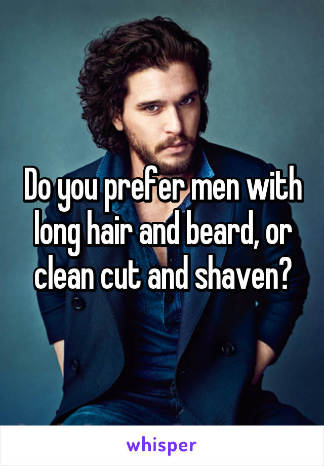 Do you prefer men with long hair and beard, or clean cut and shaven?