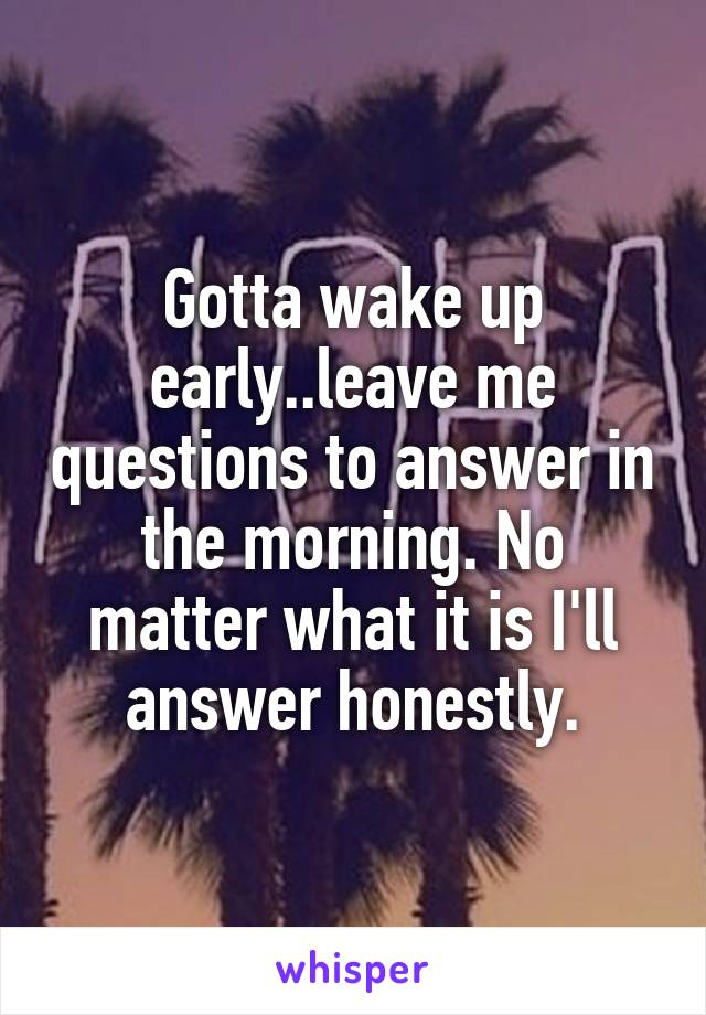Gotta wake up early..leave me questions to answer in the morning. No matter what it is I'll answer honestly.