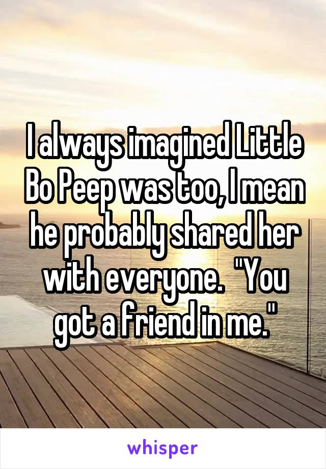 """I always imagined Little Bo Peep was too, I mean he probably shared her with everyone.  """"You got a friend in me."""""""