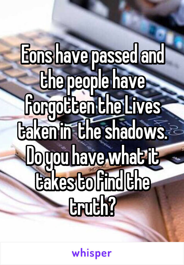 Eons have passed and the people have forgotten the Lives taken in  the shadows. Do you have what it takes to find the truth?