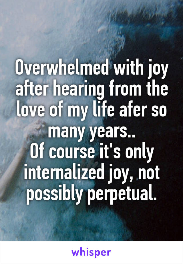 Overwhelmed with joy after hearing from the love of my life afer so many years.. Of course it's only internalized joy, not possibly perpetual.