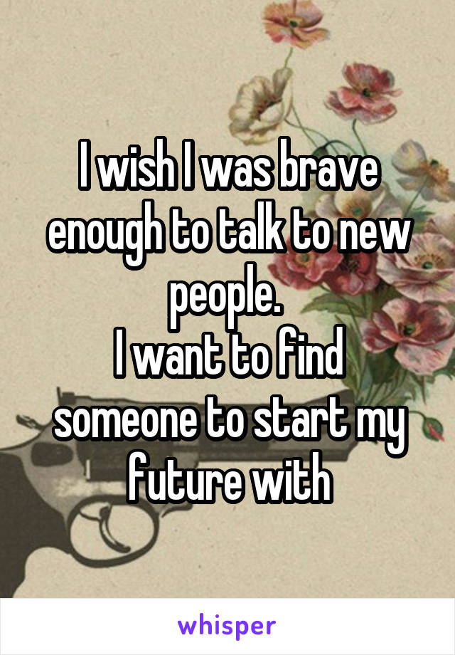I wish I was brave enough to talk to new people.  I want to find someone to start my future with