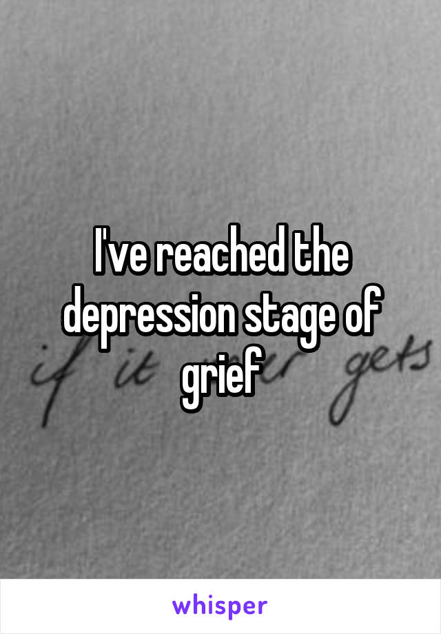 I've reached the depression stage of grief