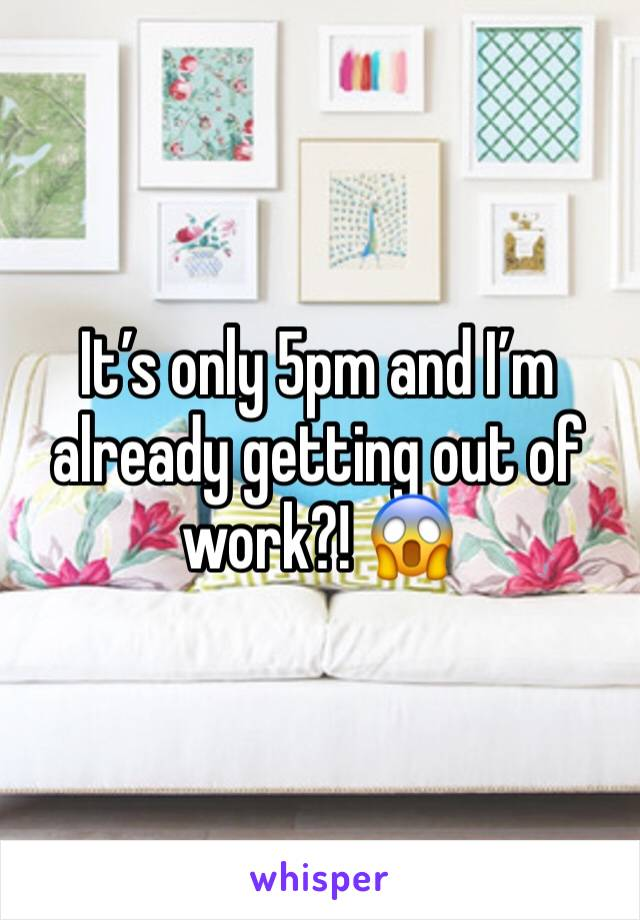 It's only 5pm and I'm already getting out of work?! 😱