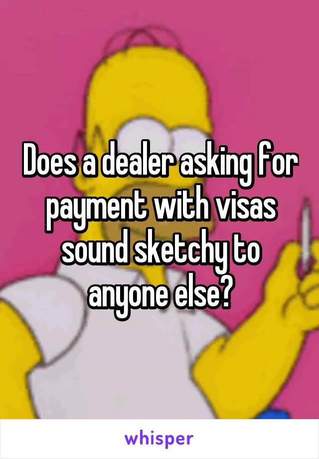 Does a dealer asking for payment with visas sound sketchy to anyone else?