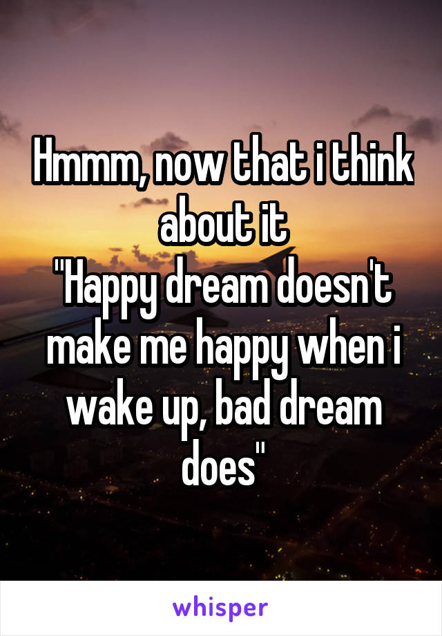 """Hmmm, now that i think about it """"Happy dream doesn't make me happy when i wake up, bad dream does"""""""