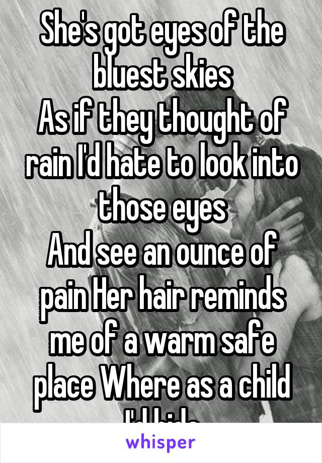 She's got eyes of the bluest skies As if they thought of rain I'd hate to look into those eyes And see an ounce of pain Her hair reminds me of a warm safe place Where as a child I'd hide