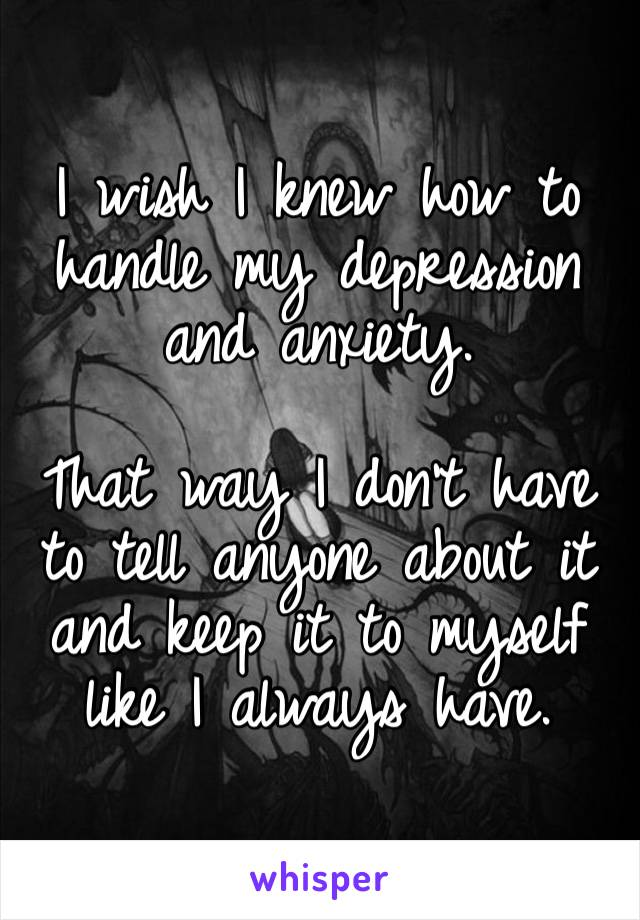 I wish I knew how to handle my depression and anxiety.   That way I don't have to tell anyone about it and keep it to myself like I always have.