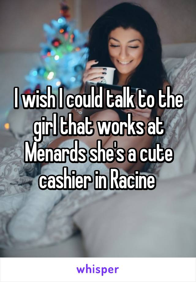 I wish I could talk to the girl that works at Menards she's a cute cashier in Racine