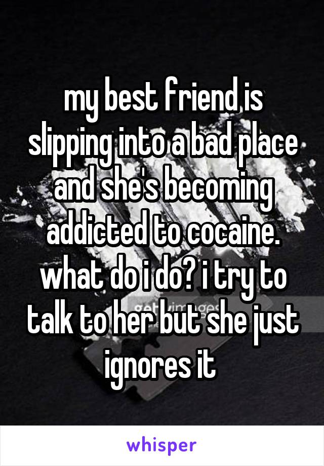 my best friend is slipping into a bad place and she's becoming addicted to cocaine. what do i do? i try to talk to her but she just ignores it