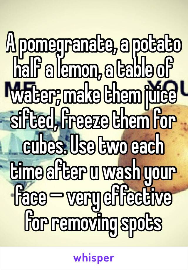 A pomegranate, a potato half a lemon, a table of water; make them juice sifted, freeze them for cubes. Use two each time after u wash your face — very effective for removing spots