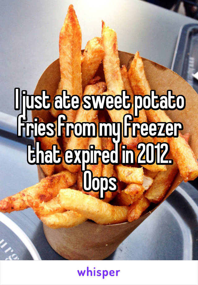 I just ate sweet potato fries from my freezer that expired in 2012. Oops