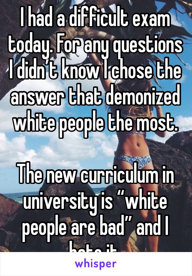"I had a difficult exam today. For any questions I didn't know I chose the answer that demonized white people the most.  The new curriculum in university is ""white people are bad"" and I hate it."