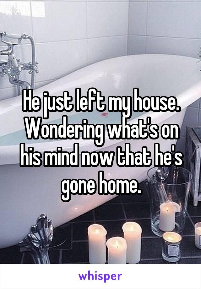 He just left my house. Wondering what's on his mind now that he's gone home.