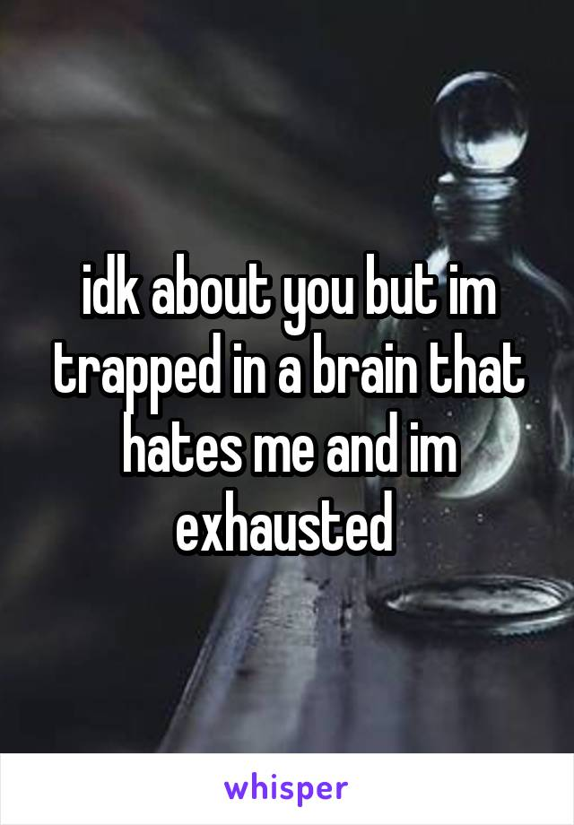 idk about you but im trapped in a brain that hates me and im exhausted