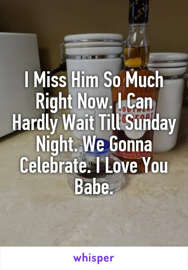 I Miss Him So Much Right Now. I Can Hardly Wait Till Sunday Night. We Gonna Celebrate. I Love You Babe.
