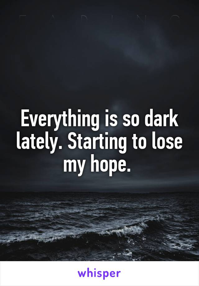 Everything is so dark lately. Starting to lose my hope.