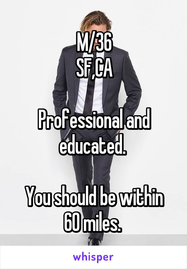 M/36 SF,CA  Professional and educated.   You should be within 60 miles.