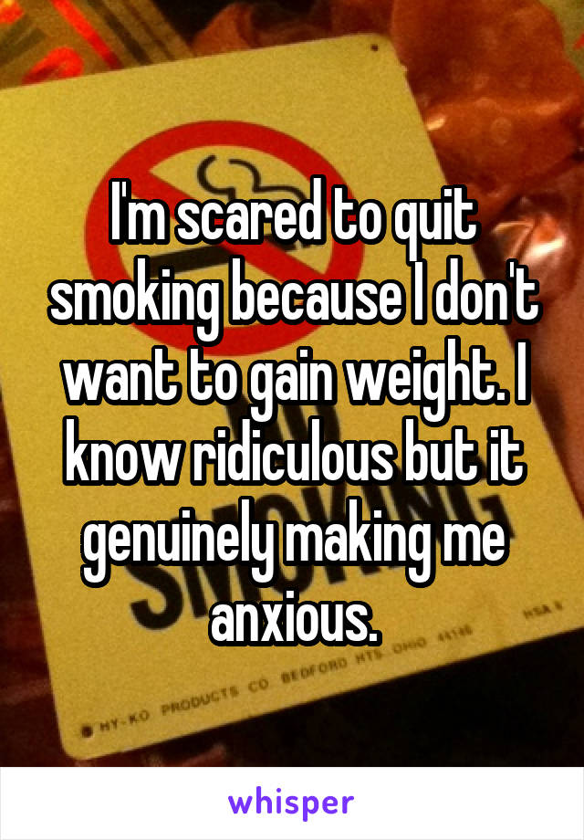I'm scared to quit smoking because I don't want to gain weight. I know ridiculous but it genuinely making me anxious.