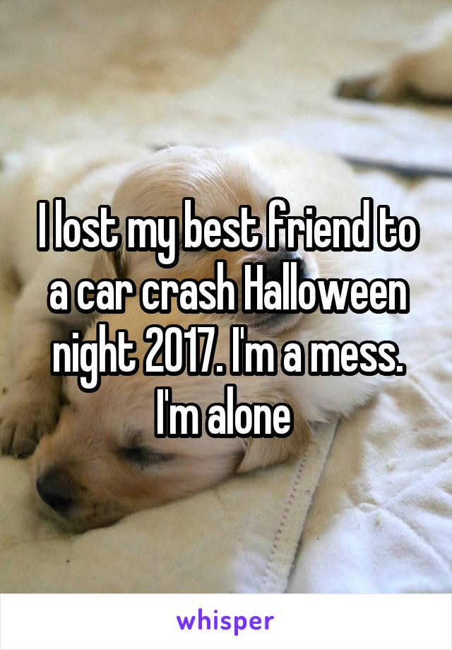 I lost my best friend to a car crash Halloween night 2017. I'm a mess. I'm alone