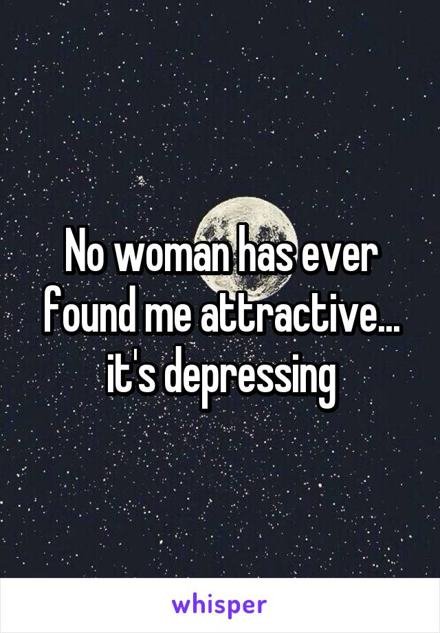 No woman has ever found me attractive... it's depressing