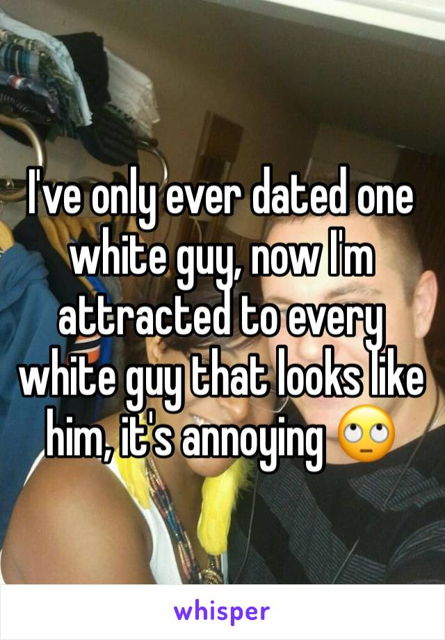 I've only ever dated one white guy, now I'm attracted to every white guy that looks like him, it's annoying 🙄