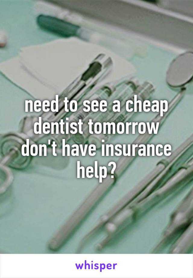 need to see a cheap dentist tomorrow don't have insurance help?