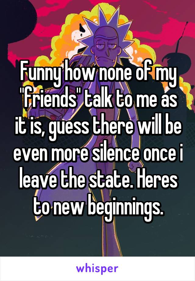 "Funny how none of my ""friends"" talk to me as it is, guess there will be even more silence once i leave the state. Heres to new beginnings."