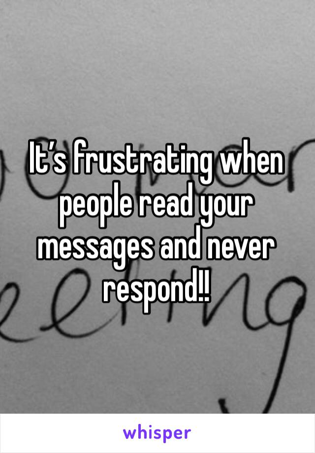 It's frustrating when people read your messages and never respond!!