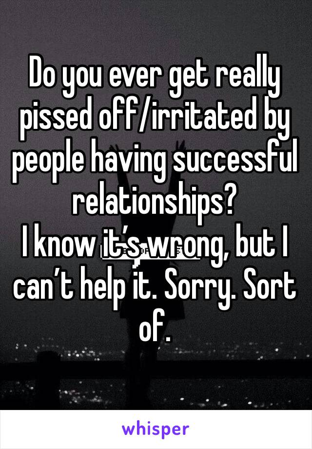 Do you ever get really pissed off/irritated by people having successful relationships? I know it's wrong, but I can't help it. Sorry. Sort of.