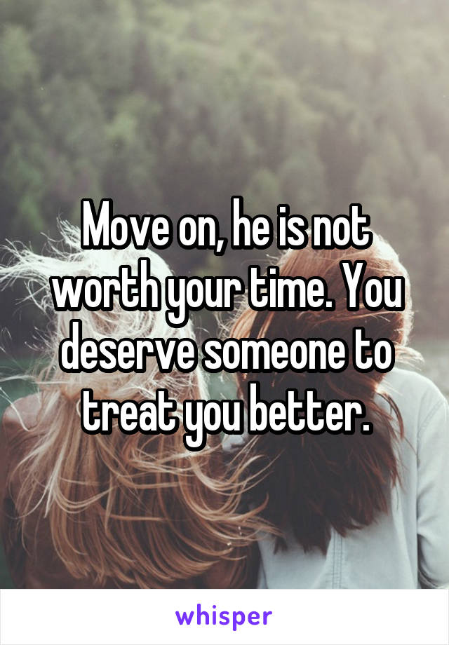 Move on, he is not worth your time. You deserve someone to treat you better.
