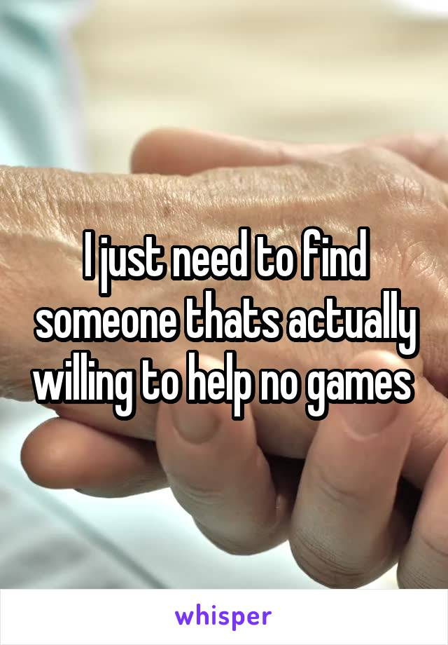 I just need to find someone thats actually willing to help no games