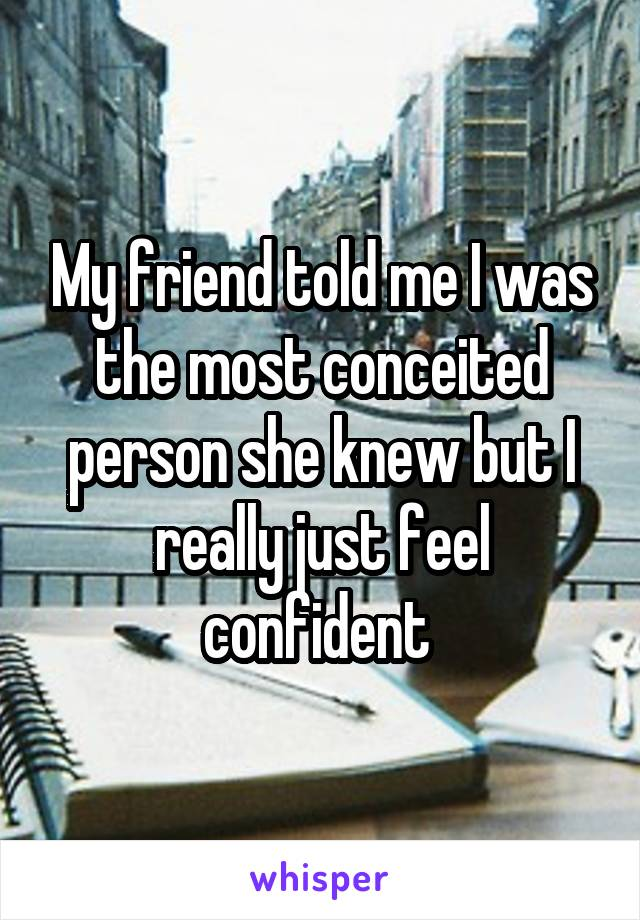 My friend told me I was the most conceited person she knew but I really just feel confident