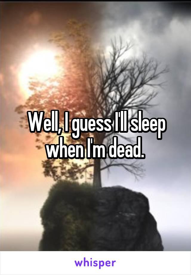 Well, I guess I'll sleep when I'm dead.