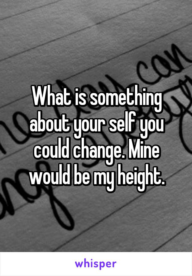 What is something about your self you could change. Mine would be my height.