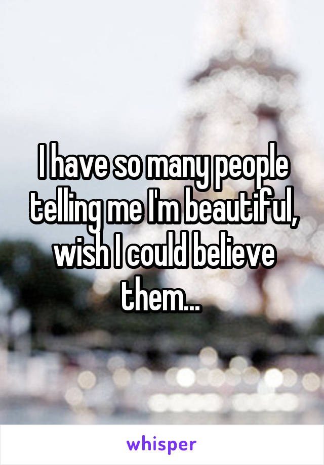 I have so many people telling me I'm beautiful, wish I could believe them...