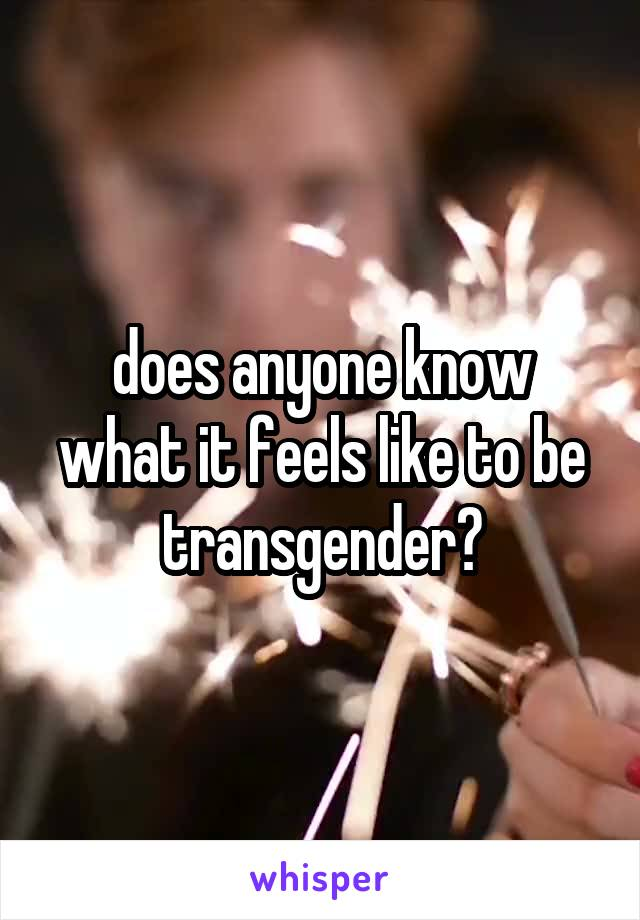 does anyone know what it feels like to be transgender?