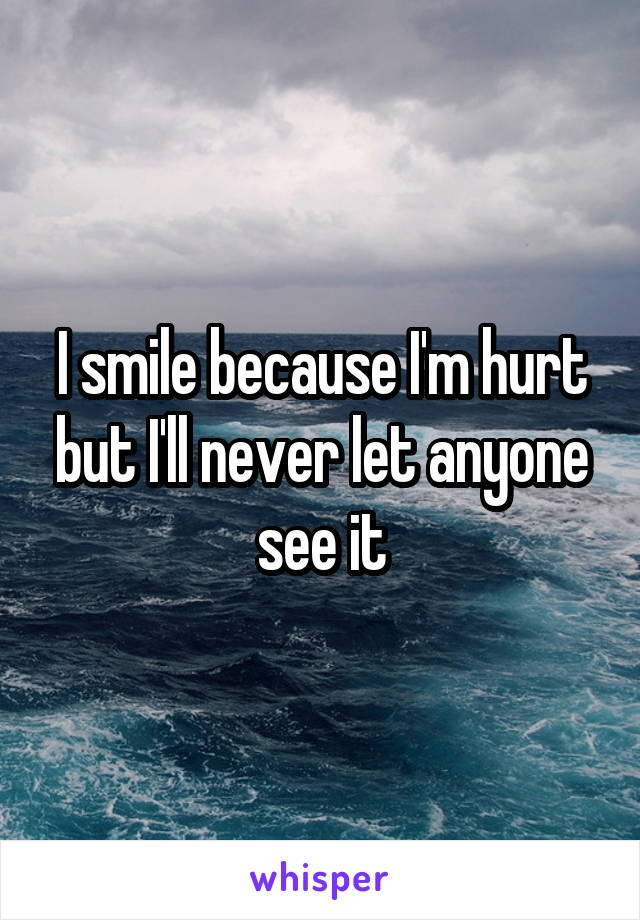 I smile because I'm hurt but I'll never let anyone see it