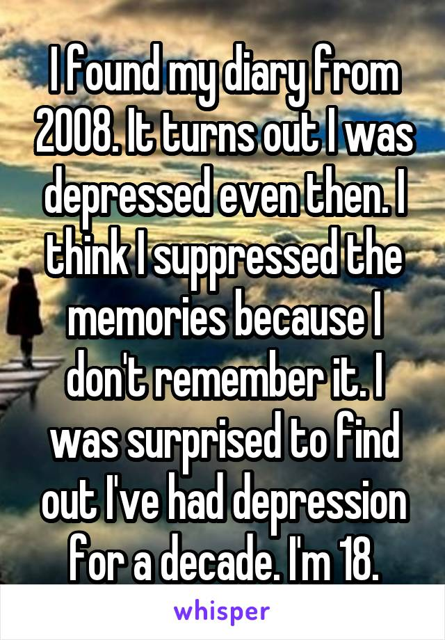 I found my diary from 2008. It turns out I was depressed even then. I think I suppressed the memories because I don't remember it. I was surprised to find out I've had depression for a decade. I'm 18.