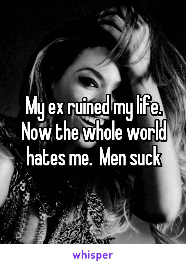 My ex ruined my life. Now the whole world hates me.  Men suck