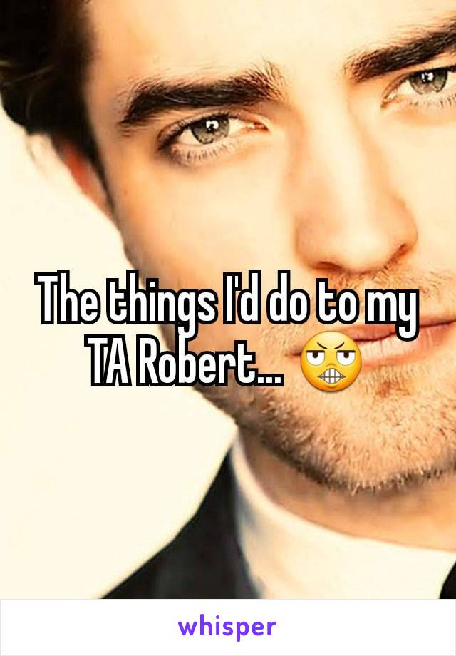 The things I'd do to my TA Robert... 😬
