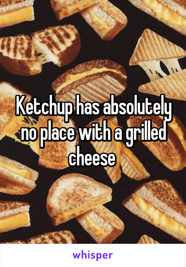 Ketchup has absolutely no place with a grilled cheese
